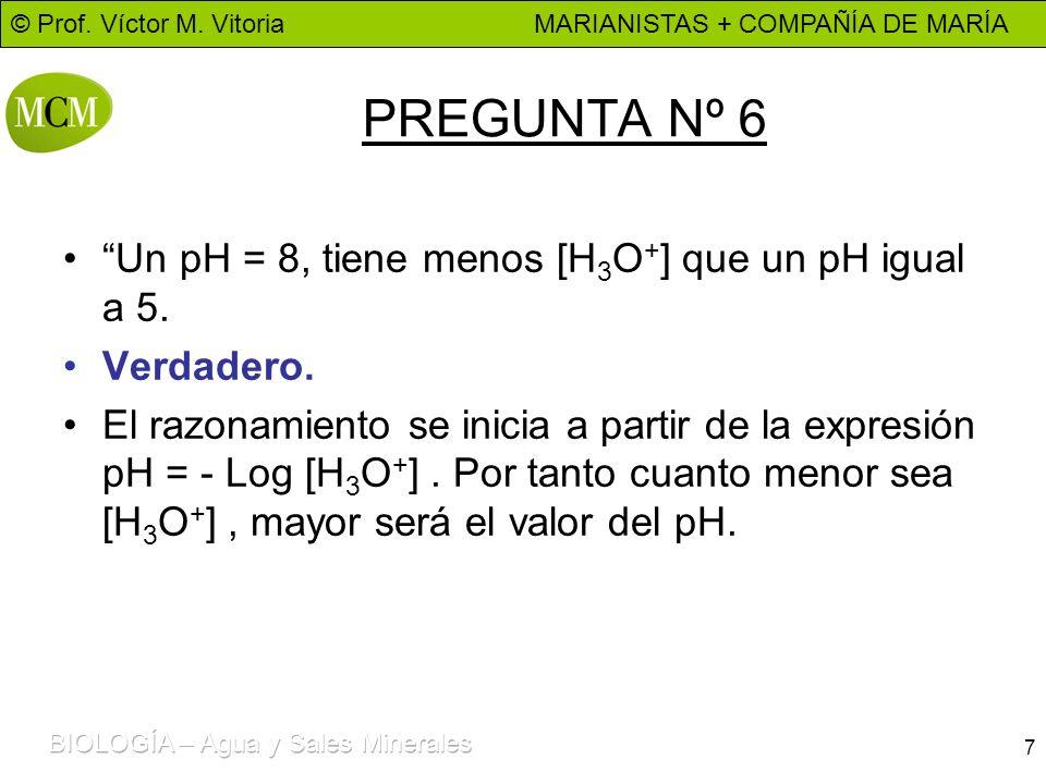 PREGUNTA Nº 6 Un pH = 8, tiene menos [H3O+] que un pH igual a 5.